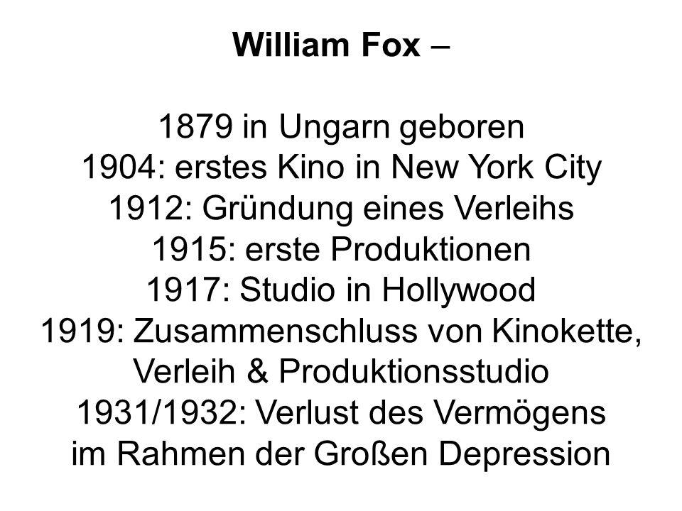 William Fox – 1879 in Ungarn geboren 1904: erstes Kino in New York City 1912: Gründung eines Verleihs 1915: erste Produktionen 1917: Studio in Hollywood 1919: Zusammenschluss von Kinokette, Verleih & Produktionsstudio 1931/1932: Verlust des Vermögens im Rahmen der Großen Depression