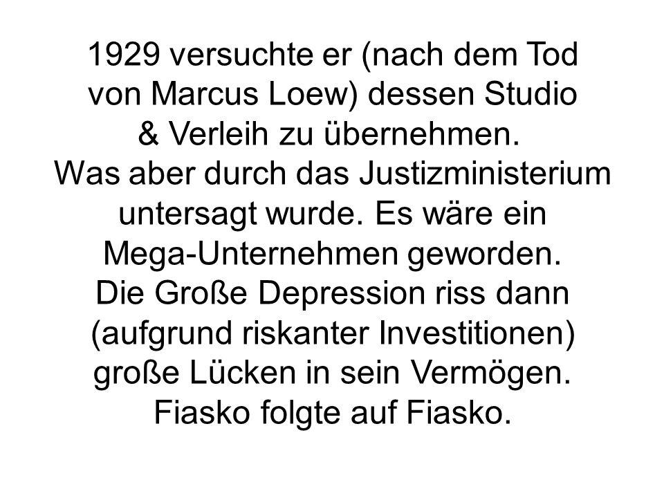 1929 versuchte er (nach dem Tod von Marcus Loew) dessen Studio & Verleih zu übernehmen. Was aber durch das Justizministerium untersagt wurde. Es wäre