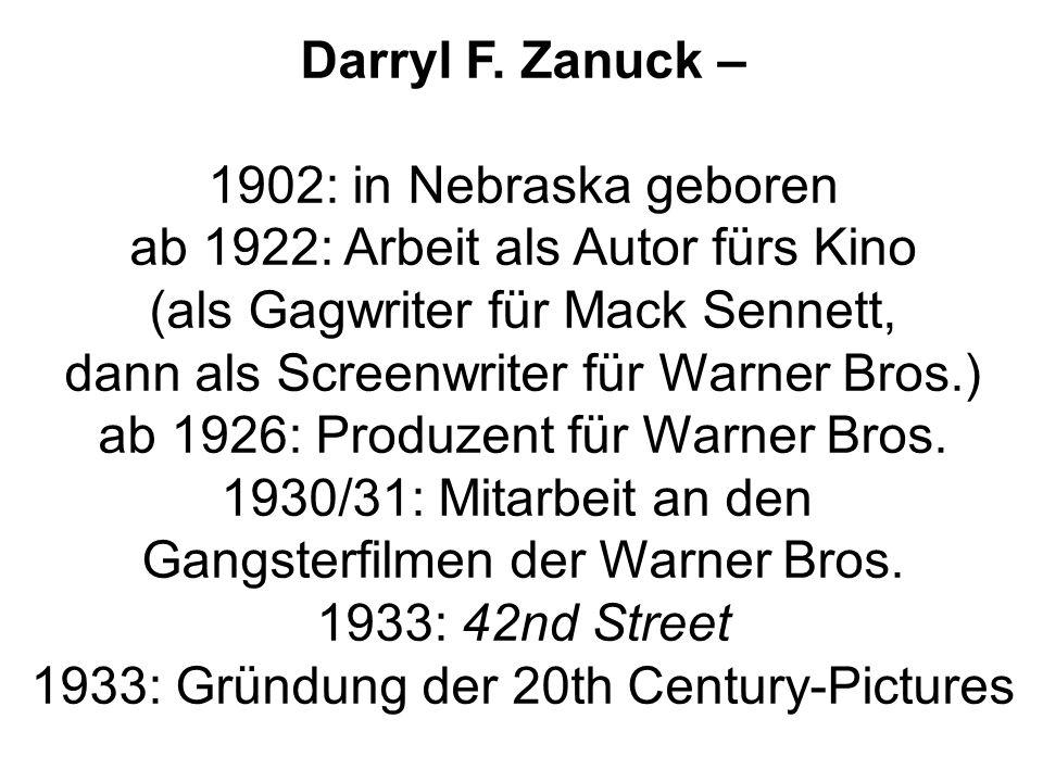 Darryl F. Zanuck – 1902: in Nebraska geboren ab 1922: Arbeit als Autor fürs Kino (als Gagwriter für Mack Sennett, dann als Screenwriter für Warner Bro