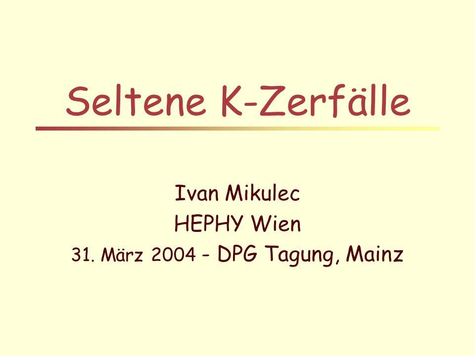 Seltene K-Zerfälle Ivan Mikulec HEPHY Wien 31. März 2004 - DPG Tagung, Mainz