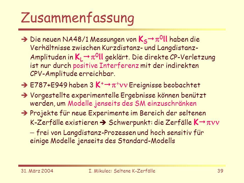 31. März 2004I. Mikulec: Seltene K-Zerfälle39 Zusammenfassung Die neuen NA48/1 Messungen von K S 0 ll haben die Verhältnisse zwischen Kurzdistanz- und