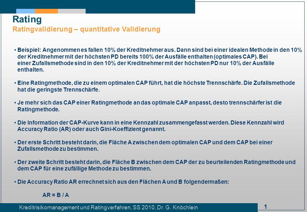 1 Kreditrisikomanagement und Ratingverfahren, SS 2010, Dr. G. Knöchlein Rating Ratingvalidierung – quantitative Validierung Beispiel:Angenommen es fal