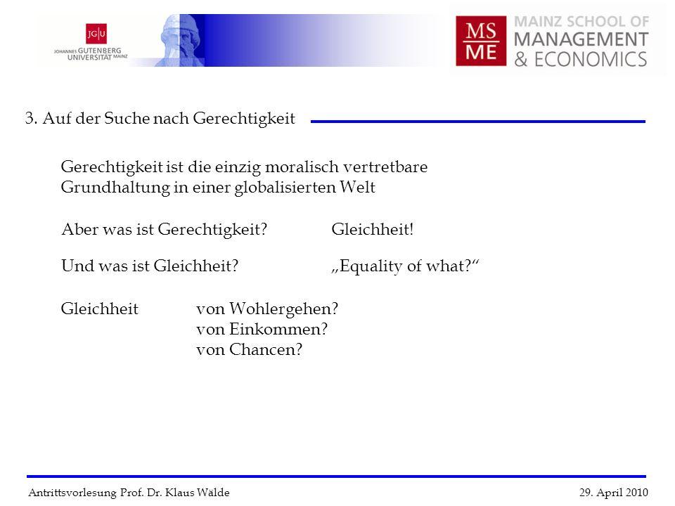 Antrittsvorlesung Prof. Dr. Klaus Wälde 29. April 2010 3. Auf der Suche nach Gerechtigkeit Gerechtigkeit ist die einzig moralisch vertretbare Grundhal