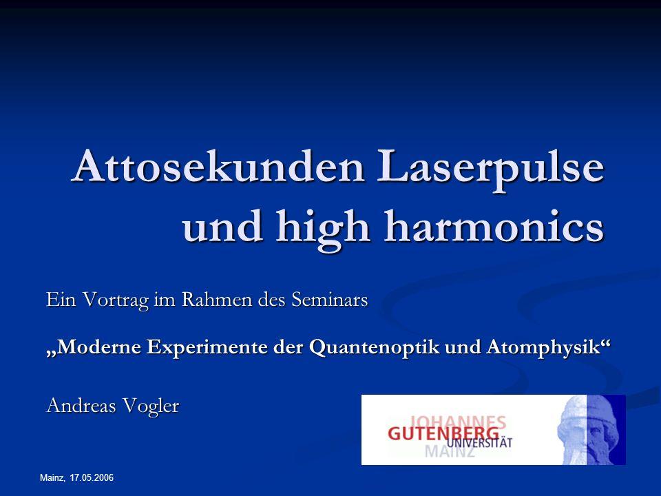 Mainz, 17.05.2006 Attosekunden Laserpulse und high harmonics Ein Vortrag im Rahmen des Seminars Moderne Experimente der Quantenoptik und Atomphysik An
