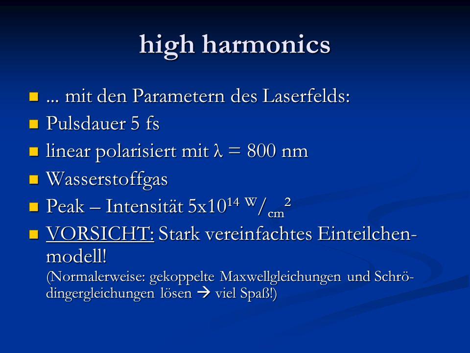 high harmonics... mit den Parametern des Laserfelds:... mit den Parametern des Laserfelds: Pulsdauer 5 fs Pulsdauer 5 fs linear polarisiert mit λ = 80