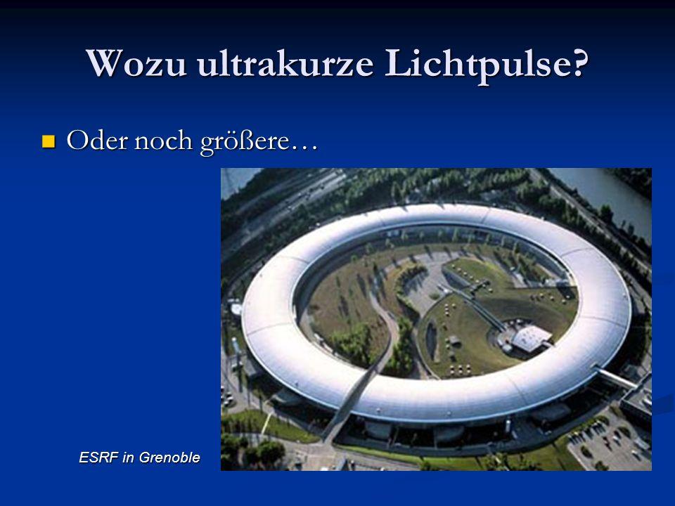 Wozu ultrakurze Lichtpulse? Oder noch größere… Oder noch größere… ESRF in Grenoble