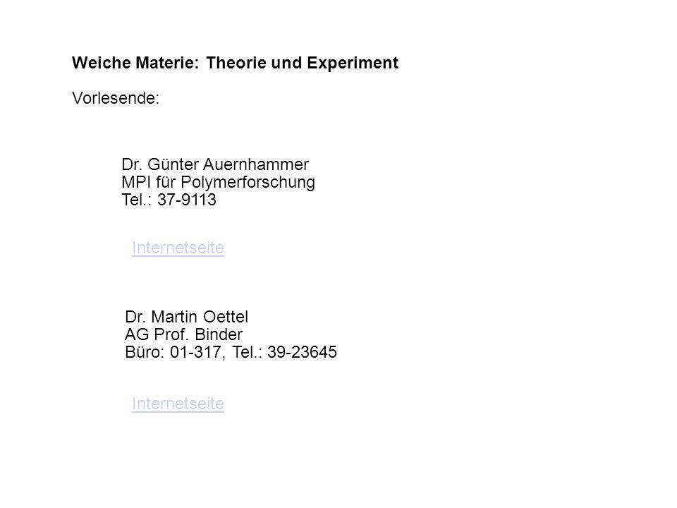 Weiche Materie: Theorie und Experiment Vorlesende: Dr. Günter Auernhammer MPI für Polymerforschung Tel.: 37-9113 Dr. Martin Oettel AG Prof. Binder Bür