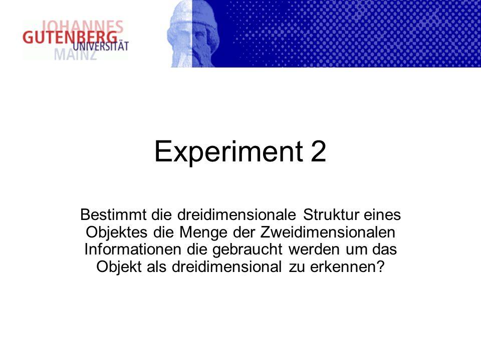 Experiment 2 Bestimmt die dreidimensionale Struktur eines Objektes die Menge der Zweidimensionalen Informationen die gebraucht werden um das Objekt al