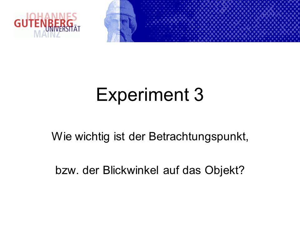 Experiment 3 Wie wichtig ist der Betrachtungspunkt, bzw. der Blickwinkel auf das Objekt?