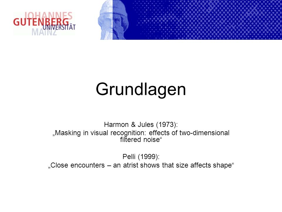 Grundlagen Harmon & Jules (1973): Masking in visual recognition: effects of two-dimensional filtered noise Pelli (1999): Close encounters – an atrist shows that size affects shape