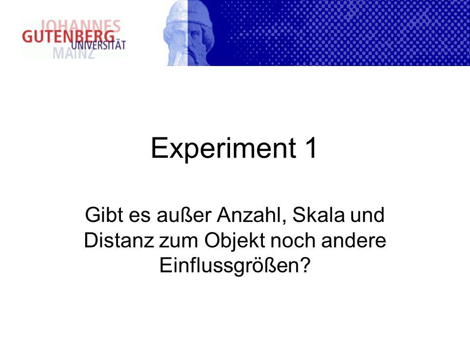 Experiment 1 Gibt es außer Anzahl, Skala und Distanz zum Objekt noch andere Einflussgrößen?