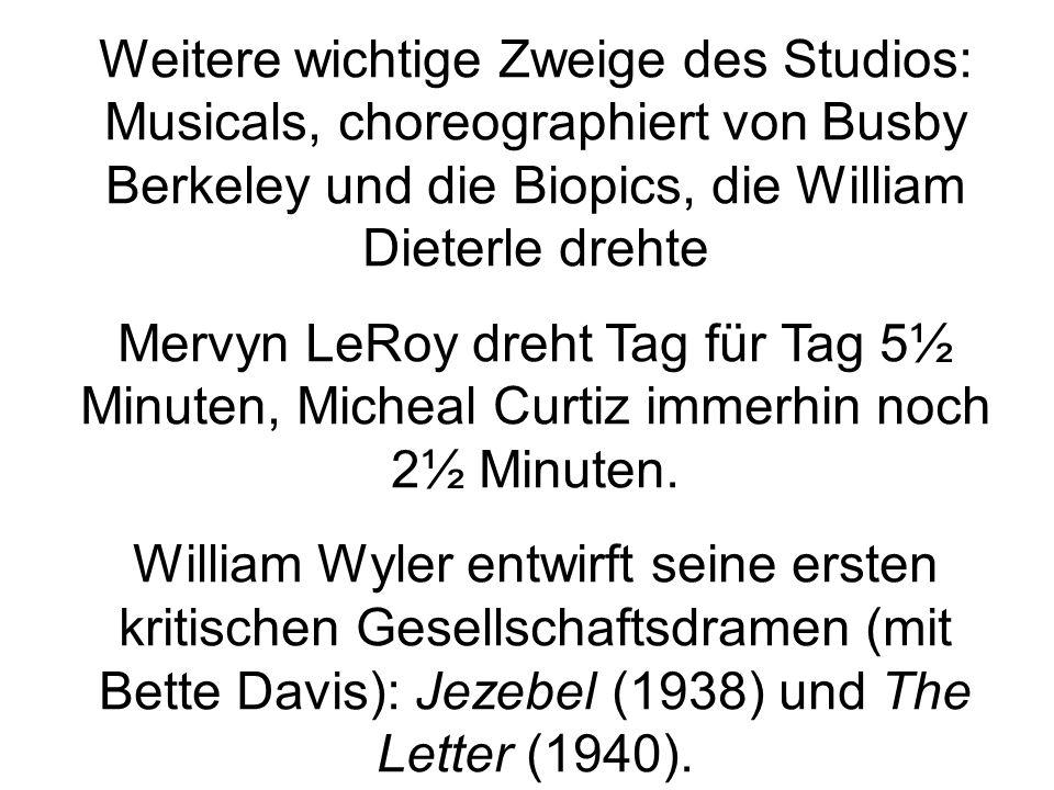 Weitere wichtige Zweige des Studios: Musicals, choreographiert von Busby Berkeley und die Biopics, die William Dieterle drehte Mervyn LeRoy dreht Tag für Tag 5½ Minuten, Micheal Curtiz immerhin noch 2½ Minuten.