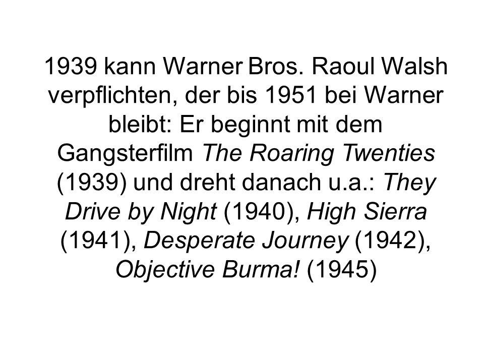 1939 kann Warner Bros. Raoul Walsh verpflichten, der bis 1951 bei Warner bleibt: Er beginnt mit dem Gangsterfilm The Roaring Twenties (1939) und dreht