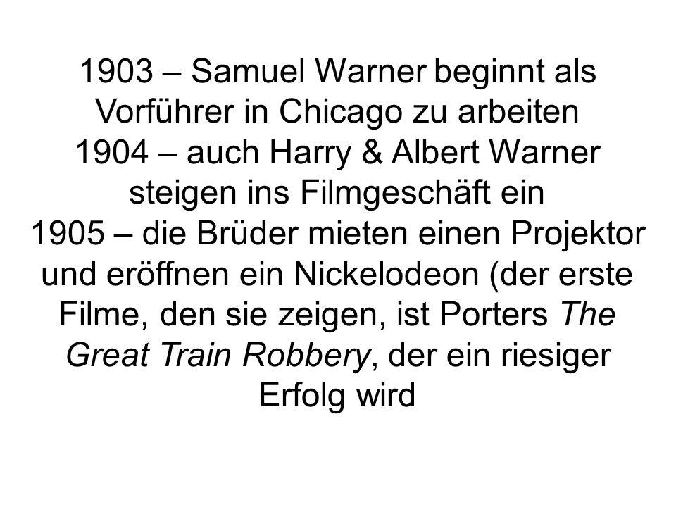 1903 – Samuel Warner beginnt als Vorführer in Chicago zu arbeiten 1904 – auch Harry & Albert Warner steigen ins Filmgeschäft ein 1905 – die Brüder mieten einen Projektor und eröffnen ein Nickelodeon (der erste Filme, den sie zeigen, ist Porters The Great Train Robbery, der ein riesiger Erfolg wird