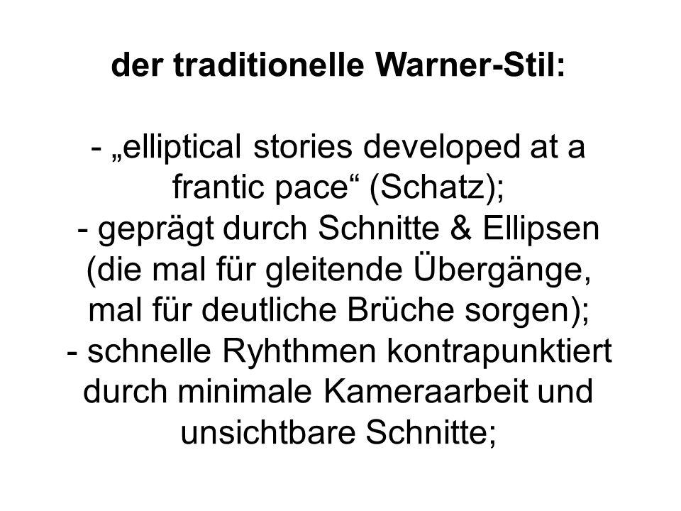 der traditionelle Warner-Stil: - elliptical stories developed at a frantic pace (Schatz); - geprägt durch Schnitte & Ellipsen (die mal für gleitende Übergänge, mal für deutliche Brüche sorgen); - schnelle Ryhthmen kontrapunktiert durch minimale Kameraarbeit und unsichtbare Schnitte;