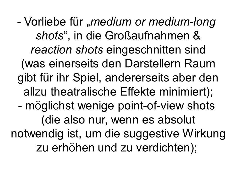- Vorliebe für medium or medium-long shots, in die Großaufnahmen & reaction shots eingeschnitten sind (was einerseits den Darstellern Raum gibt für ihr Spiel, andererseits aber den allzu theatralische Effekte minimiert); - möglichst wenige point-of-view shots (die also nur, wenn es absolut notwendig ist, um die suggestive Wirkung zu erhöhen und zu verdichten);