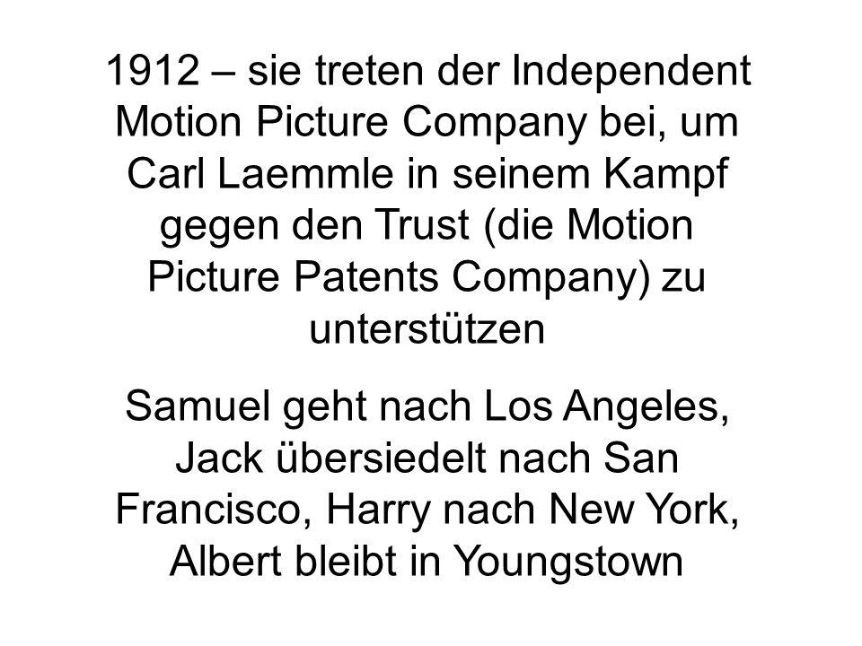 1912 – sie treten der Independent Motion Picture Company bei, um Carl Laemmle in seinem Kampf gegen den Trust (die Motion Picture Patents Company) zu unterstützen Samuel geht nach Los Angeles, Jack übersiedelt nach San Francisco, Harry nach New York, Albert bleibt in Youngstown