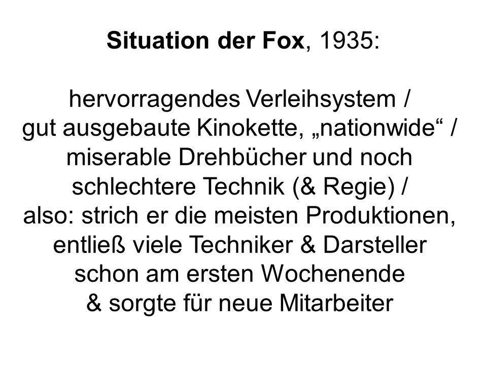 Situation der Fox, 1935: hervorragendes Verleihsystem / gut ausgebaute Kinokette, nationwide / miserable Drehbücher und noch schlechtere Technik (& Re