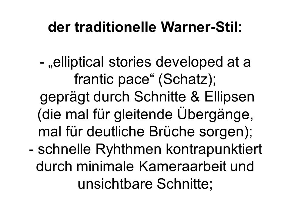der traditionelle Warner-Stil: - elliptical stories developed at a frantic pace (Schatz); geprägt durch Schnitte & Ellipsen (die mal für gleitende Übe