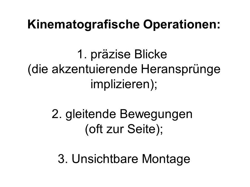 Kinematografische Operationen: 1. präzise Blicke (die akzentuierende Heransprünge implizieren); 2. gleitende Bewegungen (oft zur Seite); 3. Unsichtbar