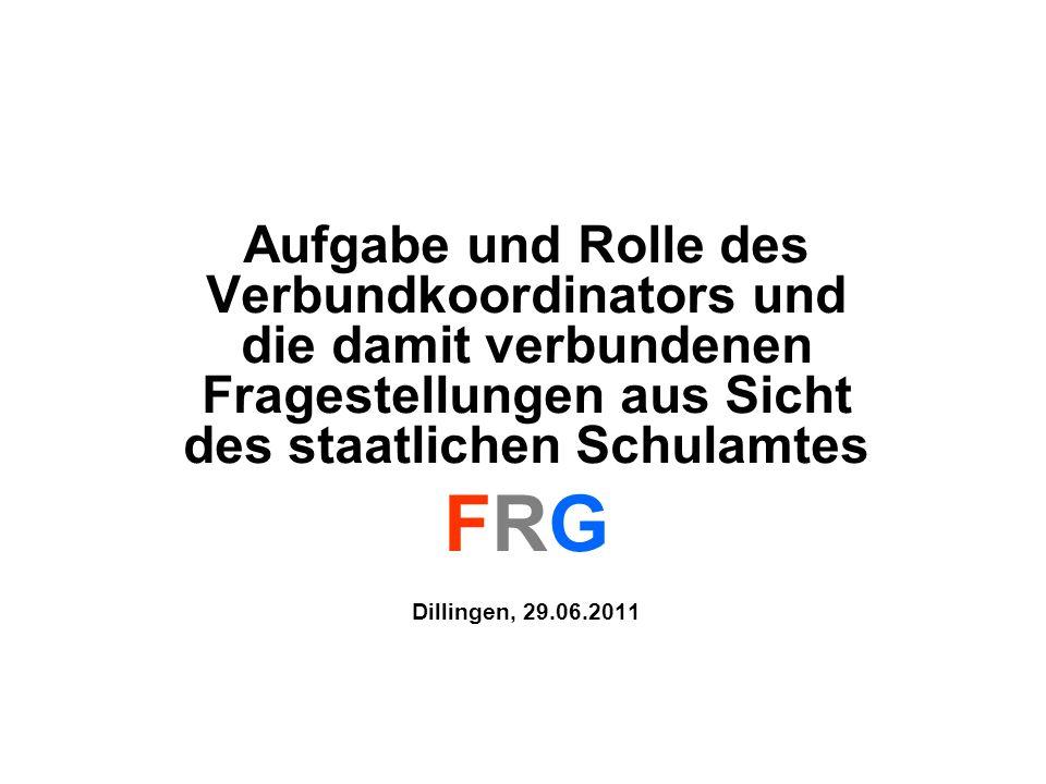 Aufgabe und Rolle des Verbundkoordinators und die damit verbundenen Fragestellungen aus Sicht des staatlichen Schulamtes FRG Dillingen, 29.06.2011