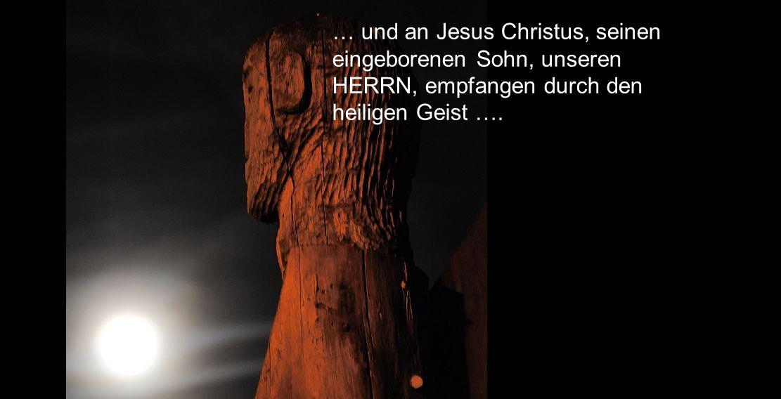 … und an Jesus Christus, seinen eingeborenen Sohn, unseren HERRN, empfangen durch den heiligen Geist ….