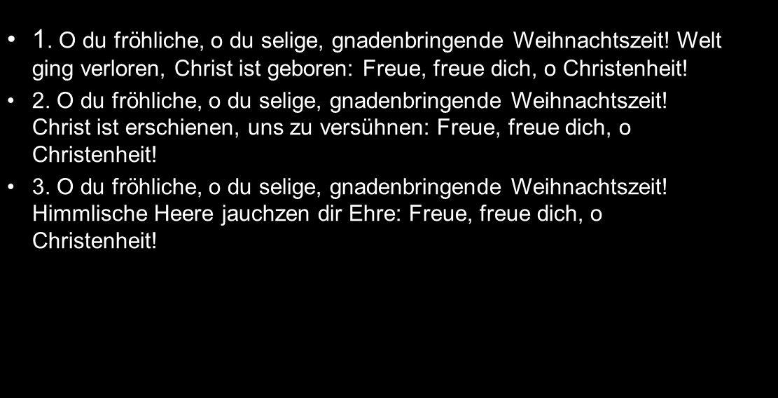 1. O du fröhliche, o du selige, gnadenbringende Weihnachtszeit! Welt ging verloren, Christ ist geboren: Freue, freue dich, o Christenheit! 2. O du frö