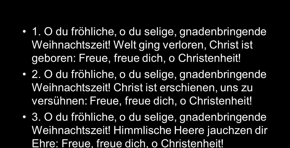 EG 44 1. O du fröhliche, o du selige, gnadenbringende Weihnachtszeit! Welt ging verloren, Christ ist geboren: Freue, freue dich, o Christenheit! 2. O