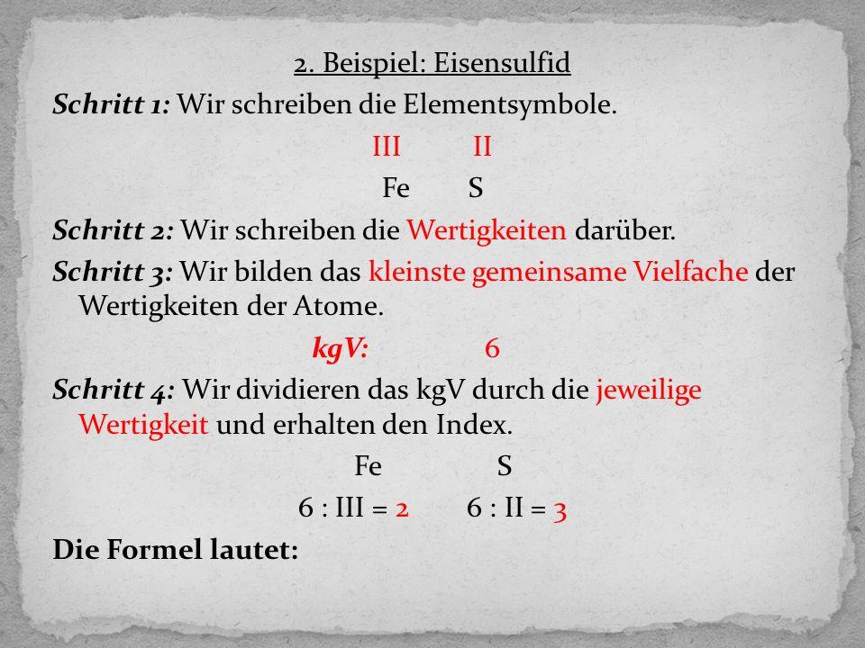 2. Beispiel: Eisensulfid Schritt 1: Wir schreiben die Elementsymbole. III II FeS Schritt 2: Wir schreiben die Wertigkeiten darüber. Schritt 3: Wir bil