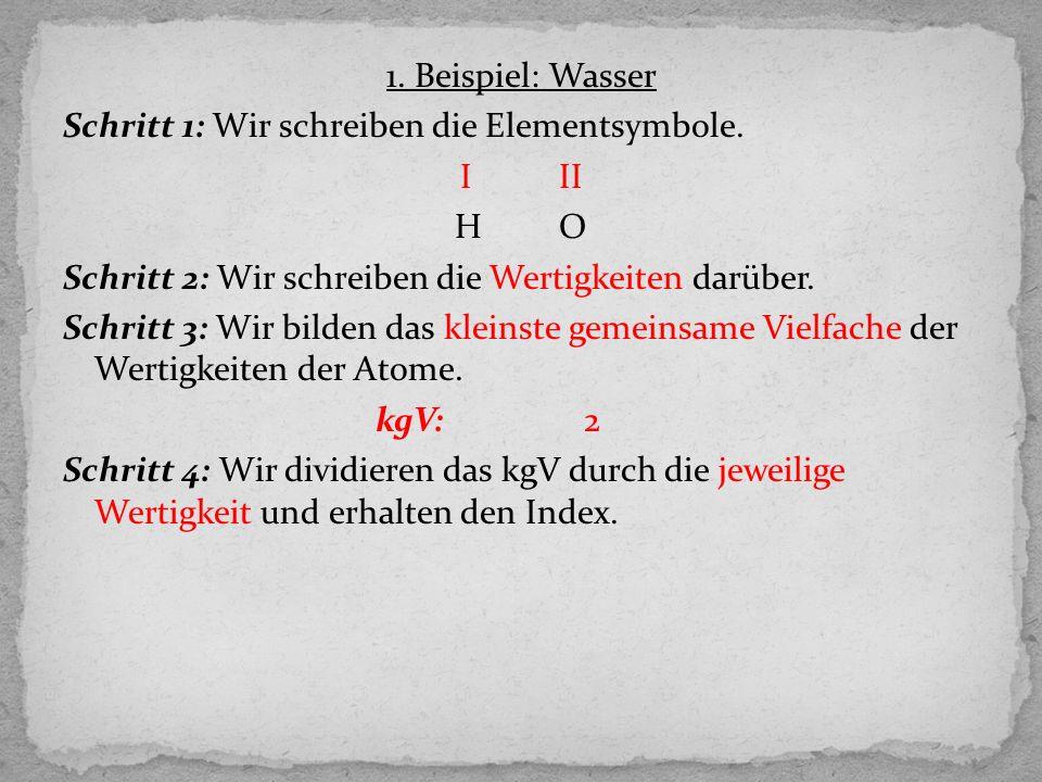 1. Beispiel: Wasser Schritt 1: Wir schreiben die Elementsymbole. I II HO Schritt 2: Wir schreiben die Wertigkeiten darüber. Schritt 3: Wir bilden das