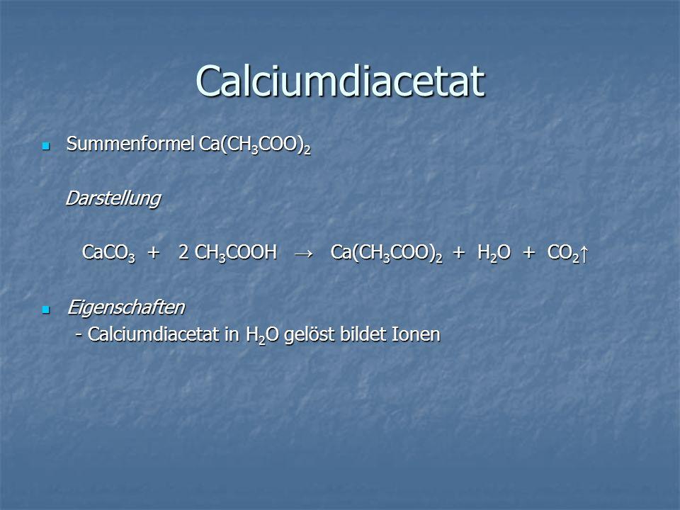 Calciumdiacetat Summenformel Ca(CH3COO)2 Darstellung CaCO3 + 2 CH3COOH Ca(CH3COO)2 + + + + H2O + CO2 Eigenschaften - Calciumdiacetat in H2O gelöst bil