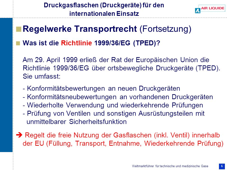 Weltmarktführer für technische und medizinische Gase 6 Regelwerke Transportrecht (Fortsetzung) Was ist die Richtlinie 1999/36/EG (TPED)? Am 29. April