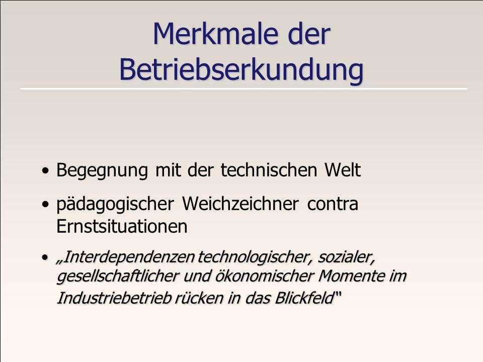 Merkmale der Betriebserkundung Begegnung mit der technischen Welt pädagogischer Weichzeichner contra Ernstsituationen Interdependenzen technologischer