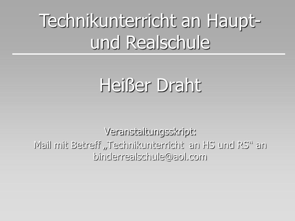 Heißer Draht Veranstaltungsskript: Mail mit Betreff Technikunterricht an HS und RS an binderrealschule@aol.com Technikunterricht an Haupt- und Realsch