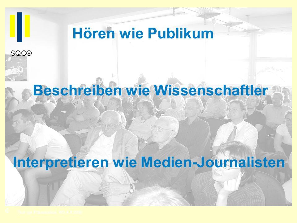 6 Titel der Präsentation, WS 4.9.2008 SQC® Hören wie Publikum Beschreiben wie Wissenschaftler Interpretieren wie Medien-Journalisten