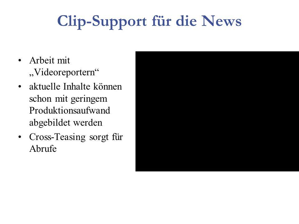 Clip-Support für die News Arbeit mit Videoreportern aktuelle Inhalte können schon mit geringem Produktionsaufwand abgebildet werden Cross-Teasing sorgt für Abrufe