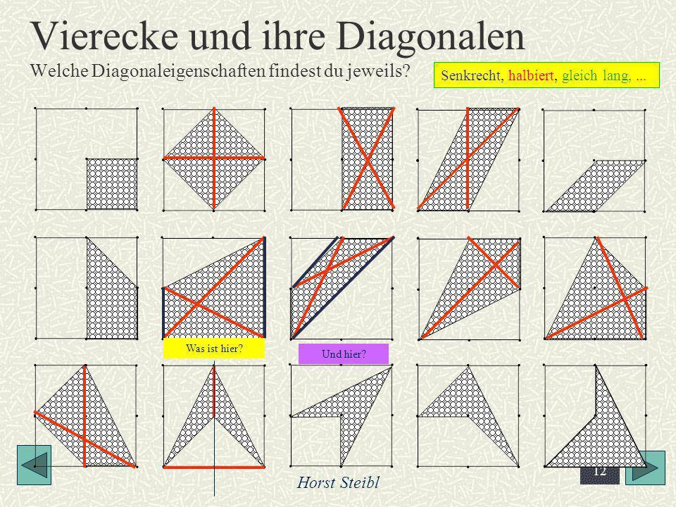 Horst Steibl 12 Vierecke und ihre Diagonalen Welche Diagonaleigenschaften findest du jeweils? Senkrecht, halbiert, gleich lang,... Was ist hier? Und h