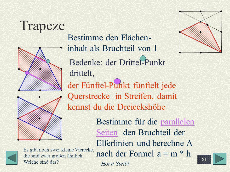 Horst Steibl 21 Trapeze Bestimme für die parallelen Seiten den Bruchteil der Elferlinien und berechne A nach der Formel a = m * h Bestimme den Flächen