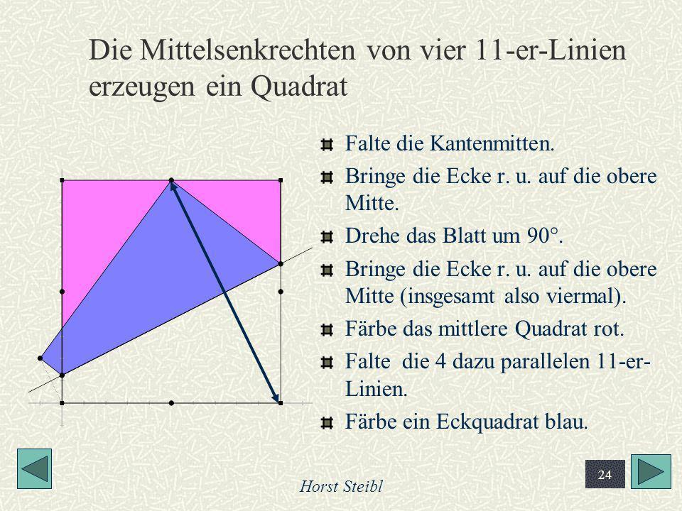 Horst Steibl 24 Die Mittelsenkrechten von vier 11-er-Linien erzeugen ein Quadrat Falte die Kantenmitten. Bringe die Ecke r. u. auf die obere Mitte. Dr