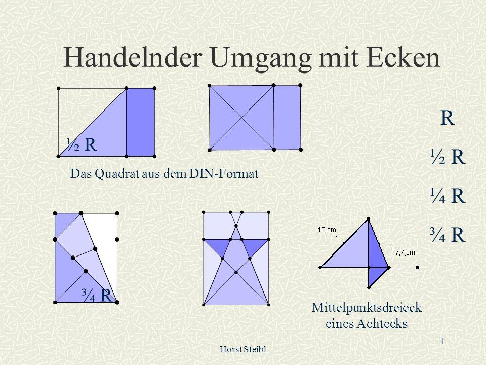 Horst Steibl 1 Handelnder Umgang mit Ecken Mittelpunktsdreieck eines Achtecks ¾ R ½ R Das Quadrat aus dem DIN-Format R ½ R ¼ R ¾ R