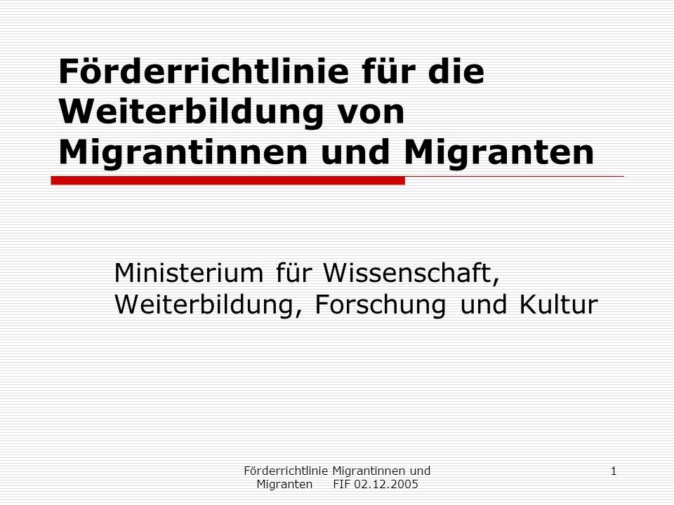 Förderrichtlinie Migrantinnen und Migranten FIF 02.12.2005 1 Förderrichtlinie für die Weiterbildung von Migrantinnen und Migranten Ministerium für Wissenschaft, Weiterbildung, Forschung und Kultur