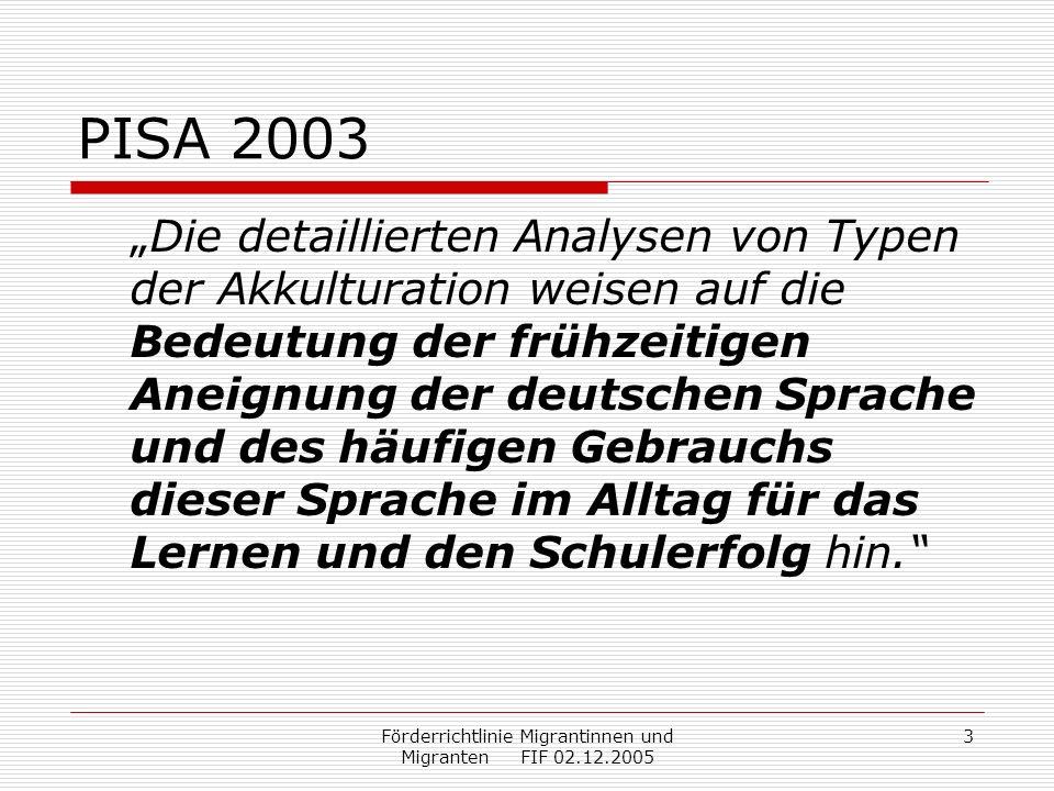 Förderrichtlinie Migrantinnen und Migranten FIF 02.12.2005 3 PISA 2003 Die detaillierten Analysen von Typen der Akkulturation weisen auf die Bedeutung der frühzeitigen Aneignung der deutschen Sprache und des häufigen Gebrauchs dieser Sprache im Alltag für das Lernen und den Schulerfolg hin.