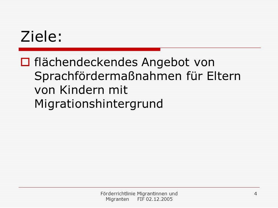 Förderrichtlinie Migrantinnen und Migranten FIF 02.12.2005 5 Ziele: flächendeckendes Angebot von Sprachfördermaßnahmen für Eltern von Kindern mit Migrationshintergrund enge Abstimmung mit Sprachfördermaßnahmen an Kindertagesstätten und Grundschulen