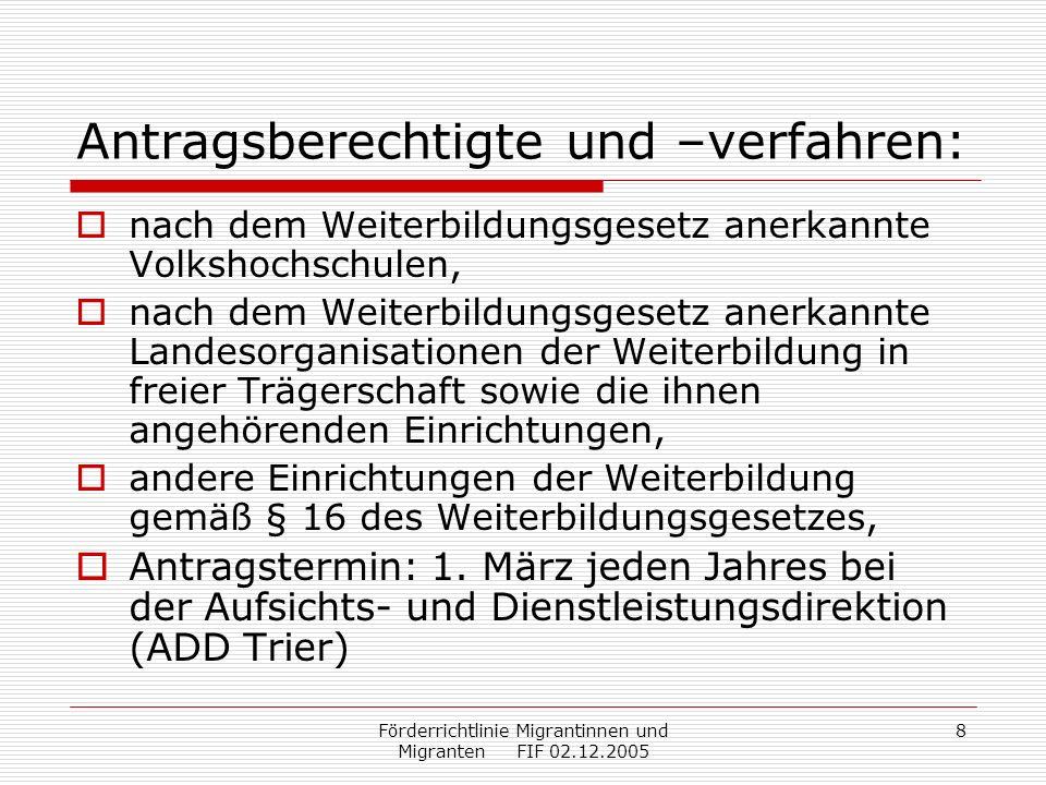 Förderrichtlinie Migrantinnen und Migranten FIF 02.12.2005 9 Abrechnung: Maßnahmebeginn: Auszahlung von 50 Prozent der bewilligten Mittel, nach Maßnahmeende: Vorlage eines Verwendungsnachweises (Kosten und Einnahmen) Prüfung des Verwendungsnachweises und Feststellung der endgültigen Zuschusshöhe (ADD) Auszahlung des Restbetrags, ggfs.