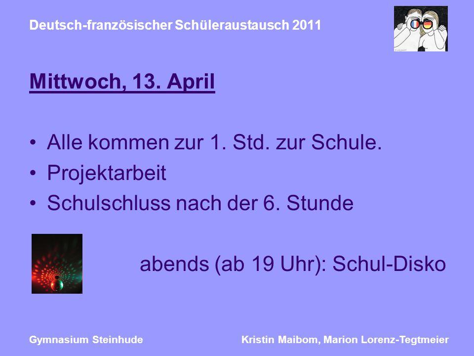 Kristin Maibom, Marion Lorenz-TegtmeierGymnasium Steinhude Deutsch-französischer Schüleraustausch 2011 Mittwoch, 13. April Alle kommen zur 1. Std. zur