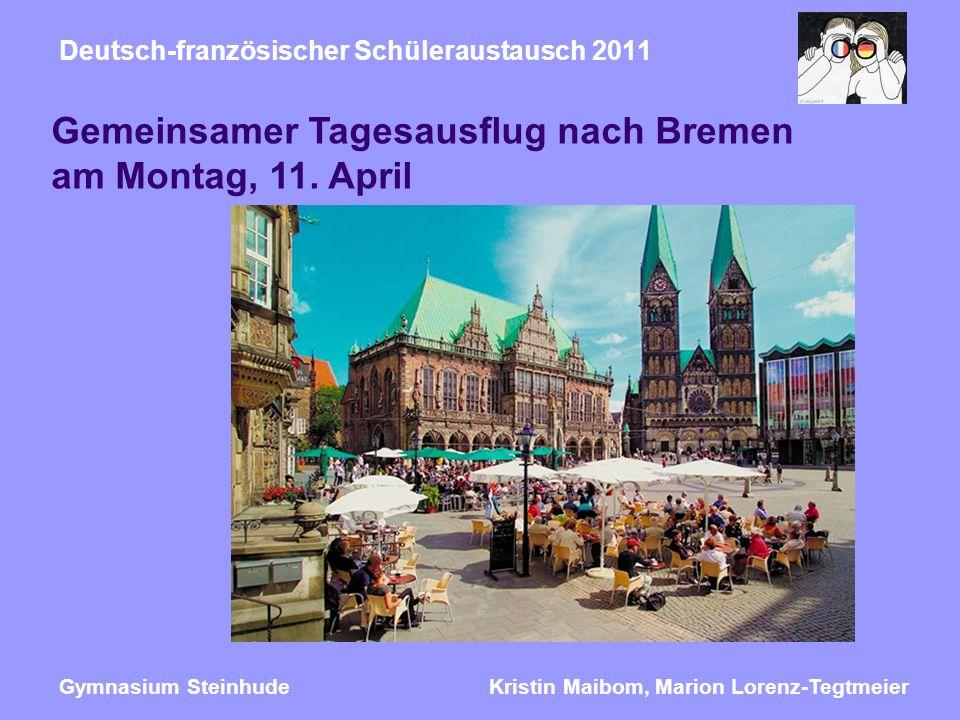Kristin Maibom, Marion Lorenz-TegtmeierGymnasium Steinhude Deutsch-französischer Schüleraustausch 2011 Gemeinsamer Tagesausflug nach Bremen am Montag, 11.