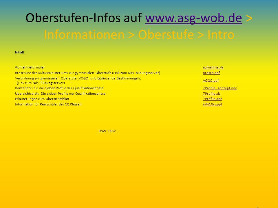 Oberstufen-Infos auf www.asg-wob.de > Informationen > Oberstufe > Introwww.asg-wob.de Inhalt Aufnahmeformular aufnahme.xls Broschüre des Kultusministe