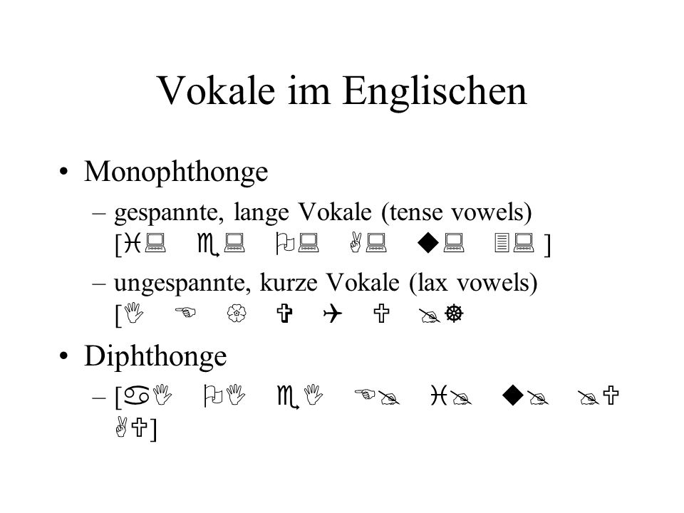 Vokale im Englischen Monophthonge –gespannte, lange Vokale (tense vowels) [ i: e: O: A: u: 3: ] –ungespannte, kurze Vokale (lax vowels) [ I E { V Q U @] Diphthonge –[ aI OI eI E@ i@ u@ @U AU ]