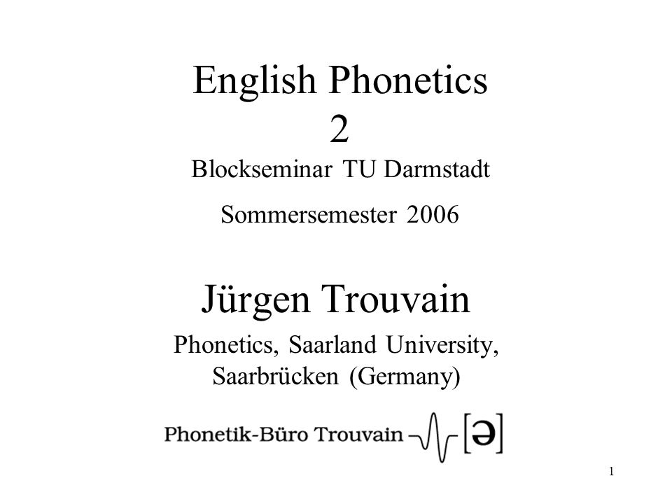 1 English Phonetics 2 Blockseminar TU Darmstadt Sommersemester 2006 Jürgen Trouvain Phonetics, Saarland University, Saarbrücken (Germany)