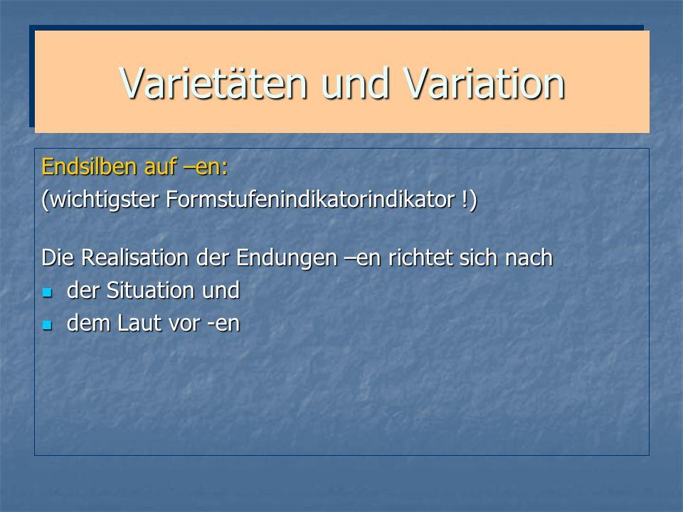 Varietäten und Variation Endsilben auf –en: (wichtigster Formstufenindikatorindikator !) Die Realisation der Endungen –en richtet sich nach der Situat